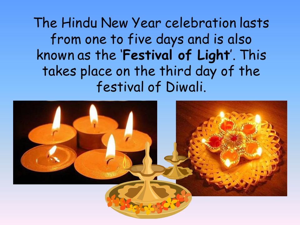 The Hindu New Year celebration lasts from one to five days and is also known as the Festival of Light. This takes place on the third day of the festiv