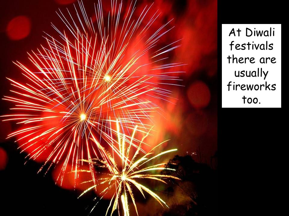 At Diwali festivals there are usually fireworks too.