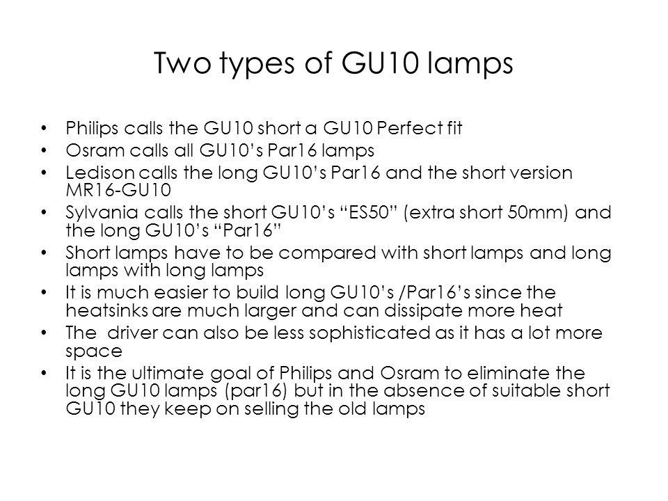 Two types of GU10 lamps Philips calls the GU10 short a GU10 Perfect fit Osram calls all GU10s Par16 lamps Ledison calls the long GU10s Par16 and the s