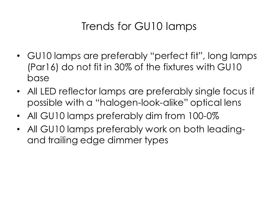 Trends for GU10 lamps GU10 lamps are preferably perfect fit, long lamps (Par16) do not fit in 30% of the fixtures with GU10 base All LED reflector lam