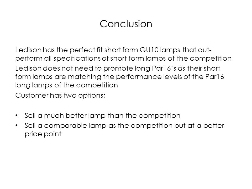 Conclusion Ledison has the perfect fit short form GU10 lamps that out- perform all specifications of short form lamps of the competition Ledison does not need to promote long Par16s as their short form lamps are matching the performance levels of the Par16 long lamps of the competition Customer has two options; Sell a much better lamp than the competition Sell a comparable lamp as the competition but at a better price point