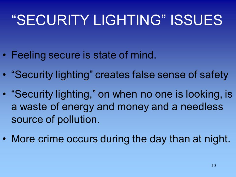 10 SECURITY LIGHTING ISSUES Feeling secure is state of mind. Security lighting creates false sense of safety Security lighting, on when no one is look