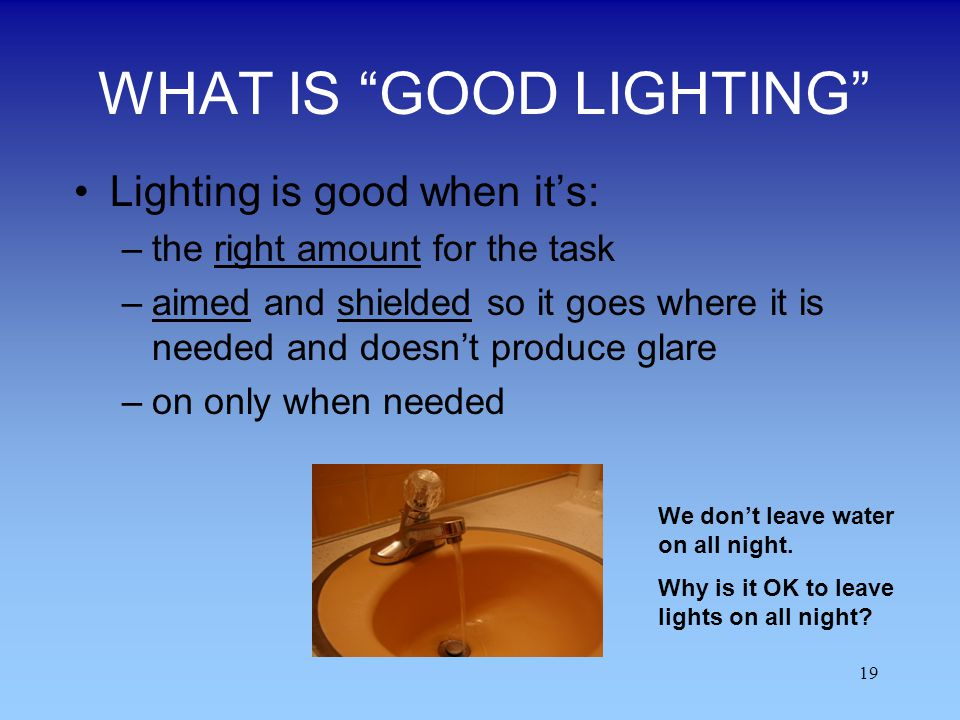 19 WHAT IS GOOD LIGHTING Lighting is good when its: –the right amount for the task –aimed and shielded so it goes where it is needed and doesnt produc