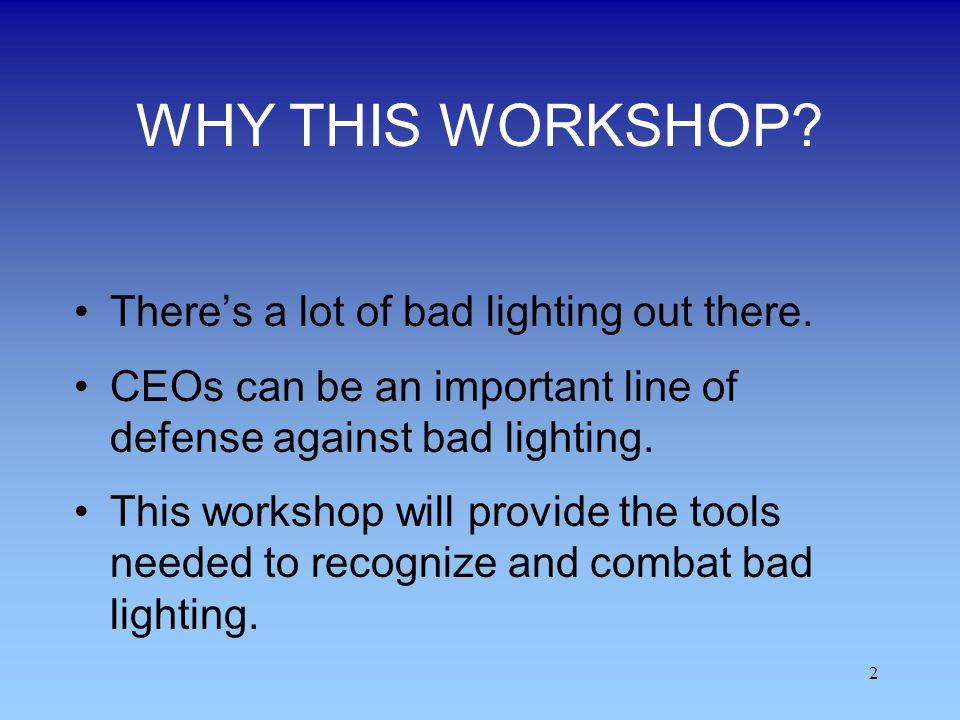 2 WHY THIS WORKSHOP? Theres a lot of bad lighting out there. CEOs can be an important line of defense against bad lighting. This workshop will provide