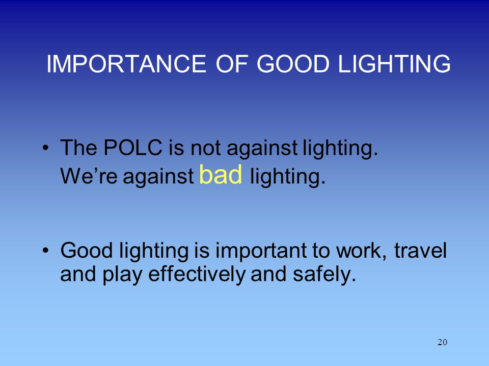 20 IMPORTANCE OF GOOD LIGHTING The POLC is not against lighting. Were against bad lighting. Good lighting is important to work, travel and play effect