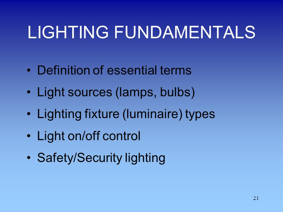 21 LIGHTING FUNDAMENTALS Definition of essential terms Light sources (lamps, bulbs) Lighting fixture (luminaire) types Light on/off control Safety/Sec