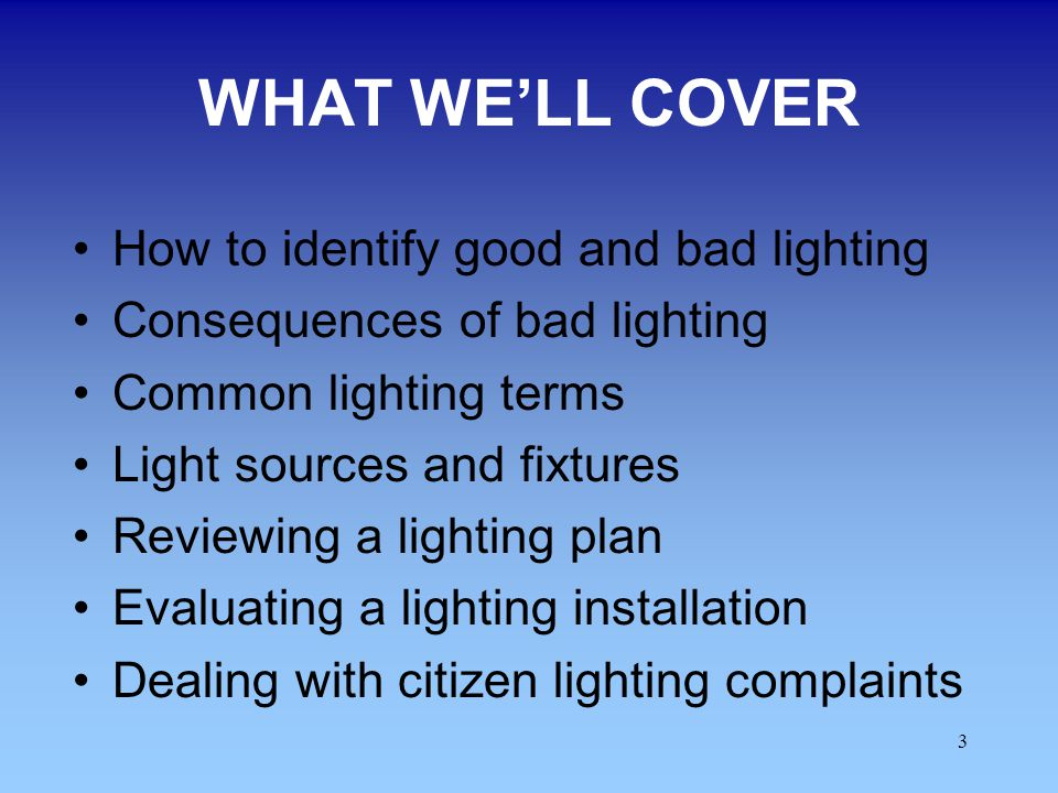3 WHAT WELL COVER How to identify good and bad lighting Consequences of bad lighting Common lighting terms Light sources and fixtures Reviewing a ligh