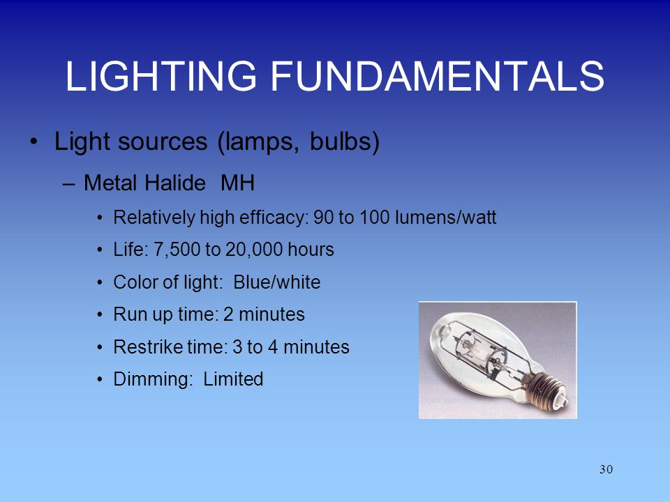 30 LIGHTING FUNDAMENTALS Light sources (lamps, bulbs) –Metal Halide MH Relatively high efficacy: 90 to 100 lumens/watt Life: 7,500 to 20,000 hours Col