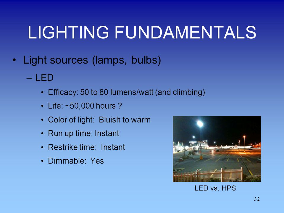 32 LIGHTING FUNDAMENTALS Light sources (lamps, bulbs) –LED Efficacy: 50 to 80 lumens/watt (and climbing) Life: ~50,000 hours ? Color of light: Bluish
