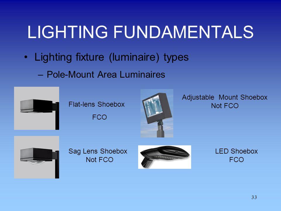 33 LIGHTING FUNDAMENTALS Lighting fixture (luminaire) types –Pole-Mount Area Luminaires Flat-lens Shoebox FCO Sag Lens Shoebox Not FCO Adjustable Moun