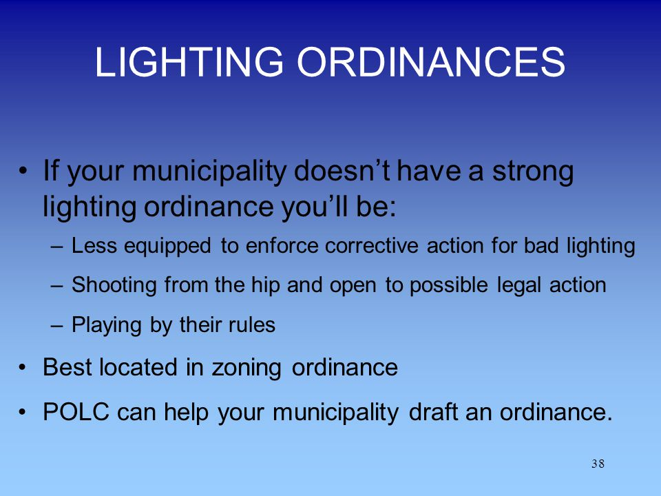 38 LIGHTING ORDINANCES If your municipality doesnt have a strong lighting ordinance youll be: –Less equipped to enforce corrective action for bad ligh