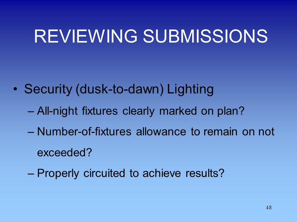 48 REVIEWING SUBMISSIONS Security (dusk-to-dawn) Lighting –All-night fixtures clearly marked on plan? –Number-of-fixtures allowance to remain on not e
