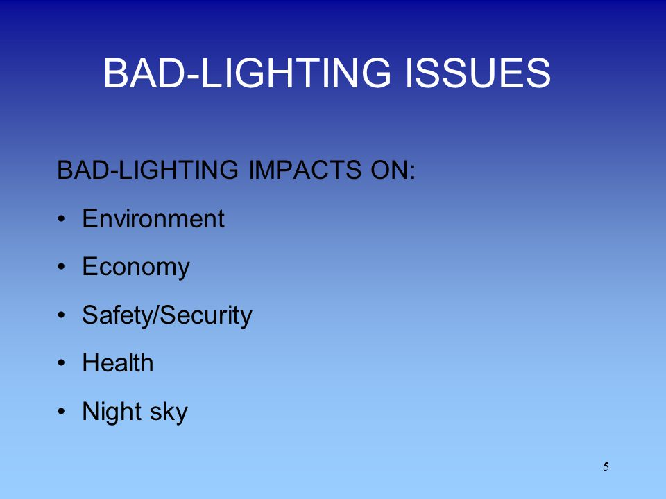 5 BAD-LIGHTING ISSUES BAD-LIGHTING IMPACTS ON: Environment Economy Safety/Security Health Night sky