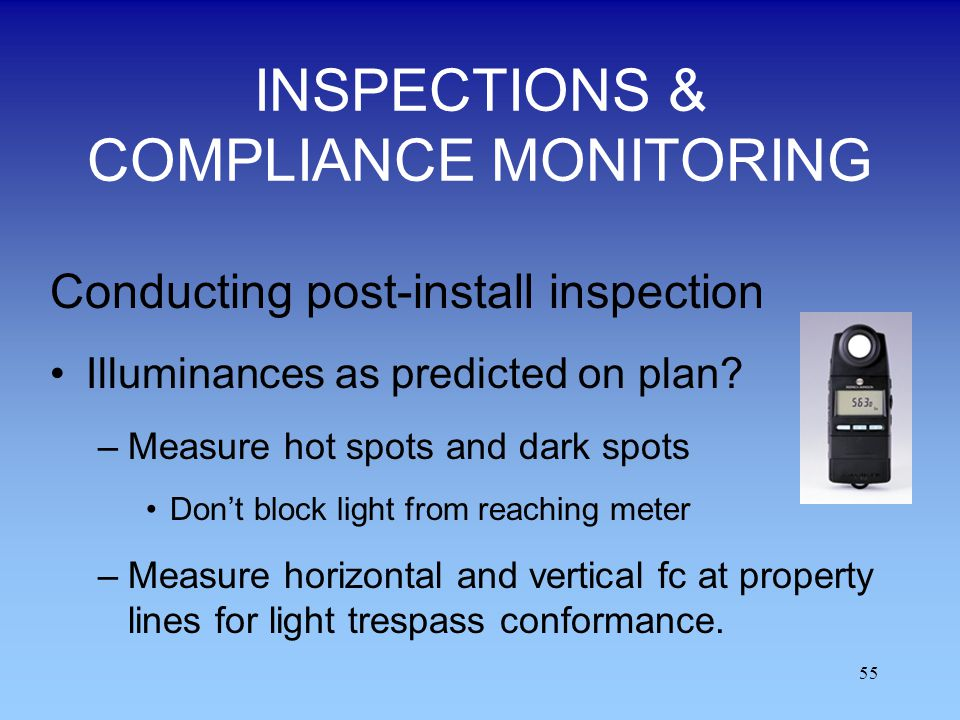 55 INSPECTIONS & COMPLIANCE MONITORING Conducting post-install inspection Illuminances as predicted on plan? –Measure hot spots and dark spots Dont bl
