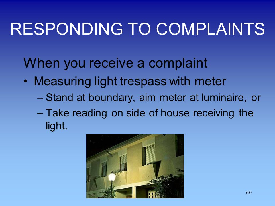 60 RESPONDING TO COMPLAINTS When you receive a complaint Measuring light trespass with meter –Stand at boundary, aim meter at luminaire, or –Take read