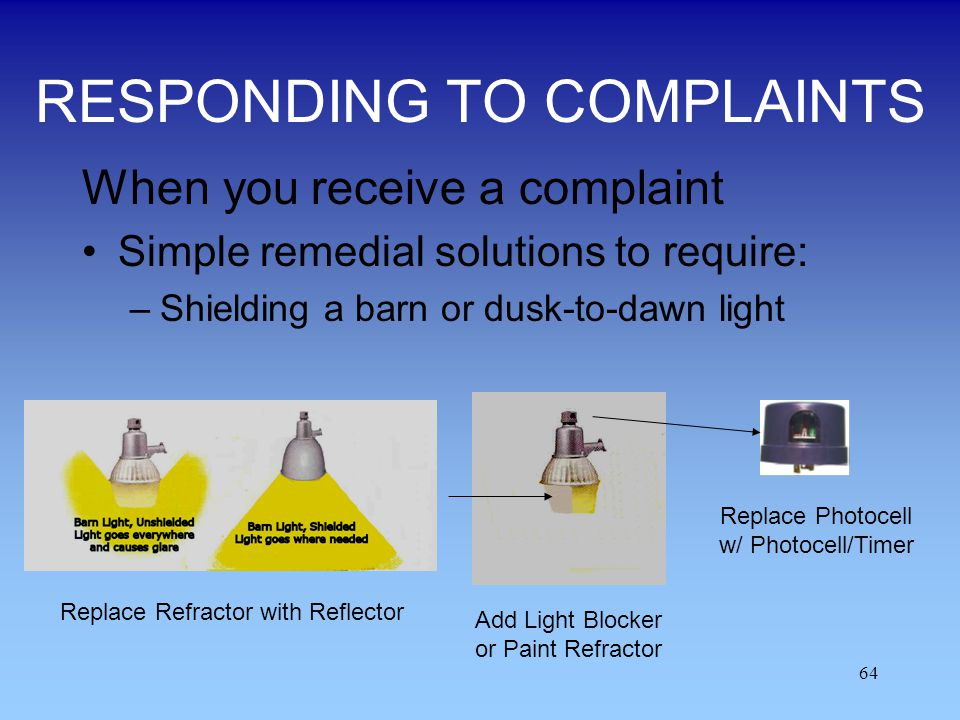 64 RESPONDING TO COMPLAINTS When you receive a complaint Simple remedial solutions to require: –Shielding a barn or dusk-to-dawn light Replace Refract