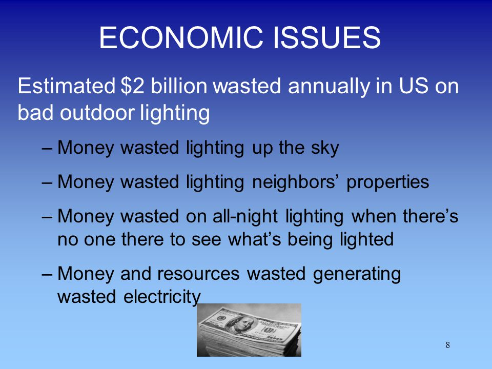 8 ECONOMIC ISSUES Estimated $2 billion wasted annually in US on bad outdoor lighting –Money wasted lighting up the sky –Money wasted lighting neighbor