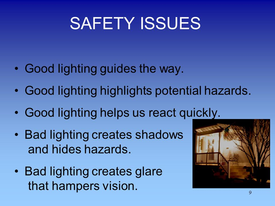 9 SAFETY ISSUES Good lighting guides the way. Good lighting highlights potential hazards. Good lighting helps us react quickly. Bad lighting creates s