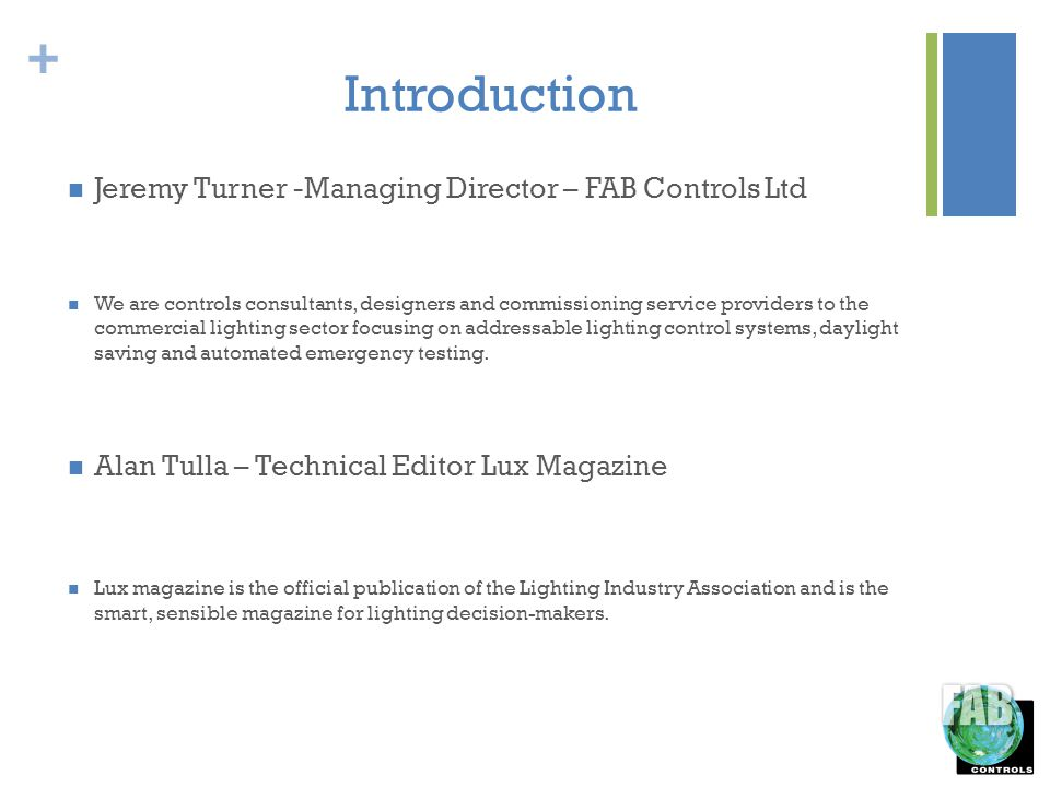 + Introduction Jeremy Turner -Managing Director – FAB Controls Ltd We are controls consultants, designers and commissioning service providers to the commercial lighting sector focusing on addressable lighting control systems, daylight saving and automated emergency testing.
