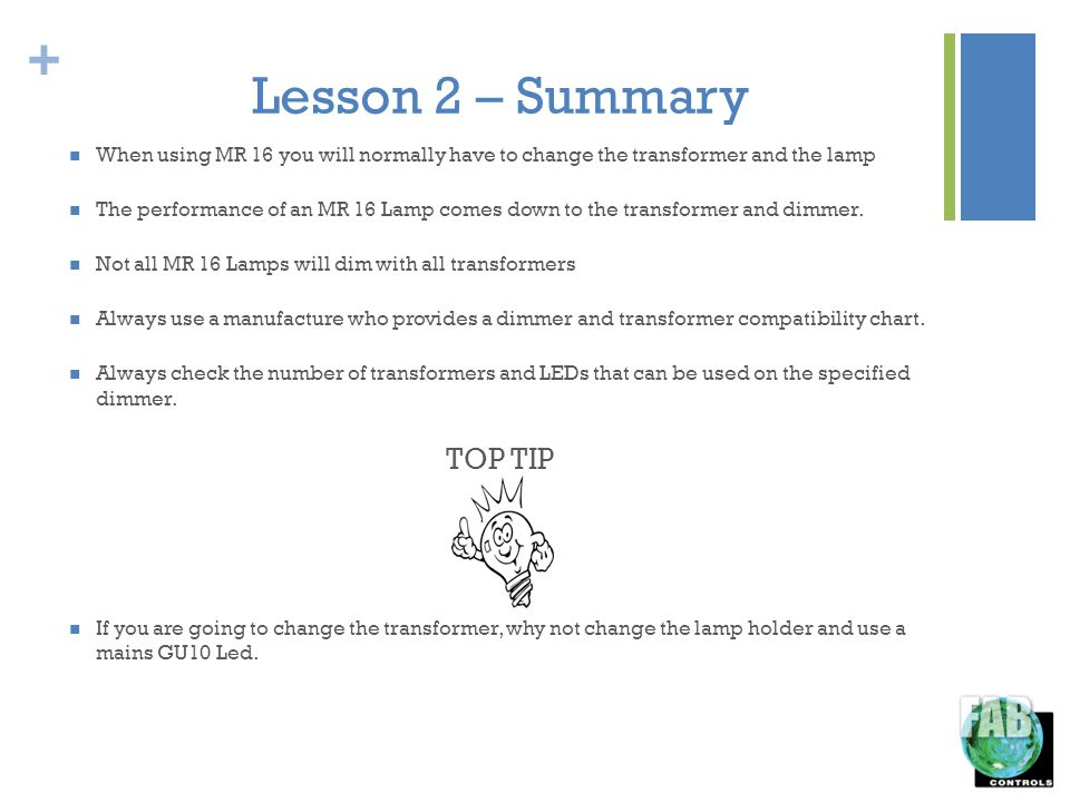 + Lesson 2 – Summary When using MR 16 you will normally have to change the transformer and the lamp The performance of an MR 16 Lamp comes down to the transformer and dimmer.