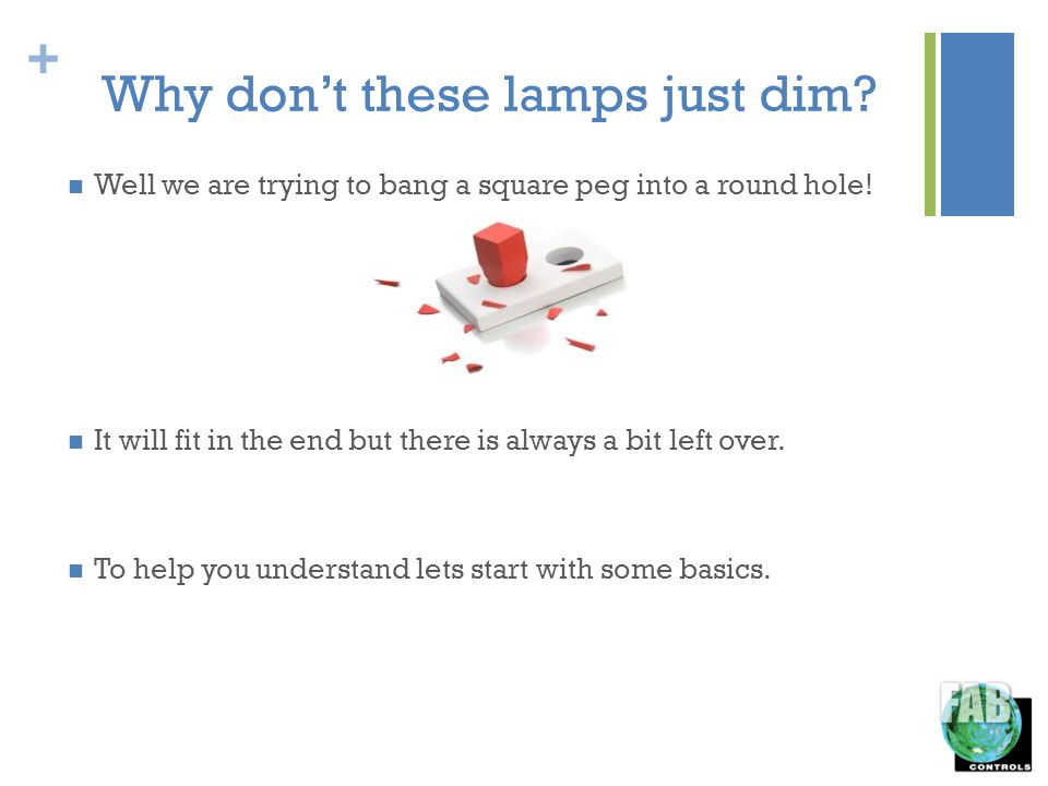 + Why dont these lamps just dim. Well we are trying to bang a square peg into a round hole.
