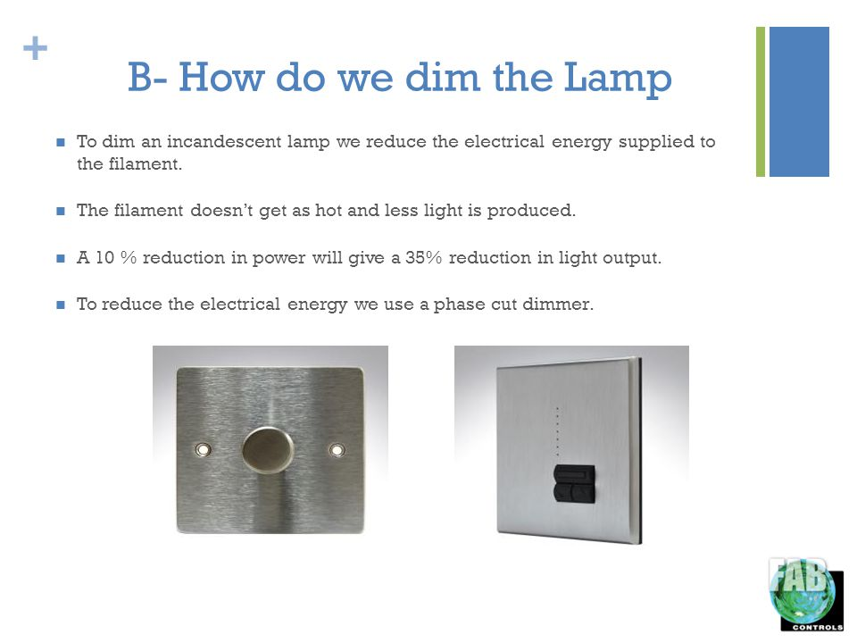 + B- How do we dim the Lamp To dim an incandescent lamp we reduce the electrical energy supplied to the filament.
