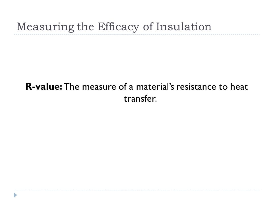 Measuring the Efficacy of Insulation R-value: The measure of a materials resistance to heat transfer.