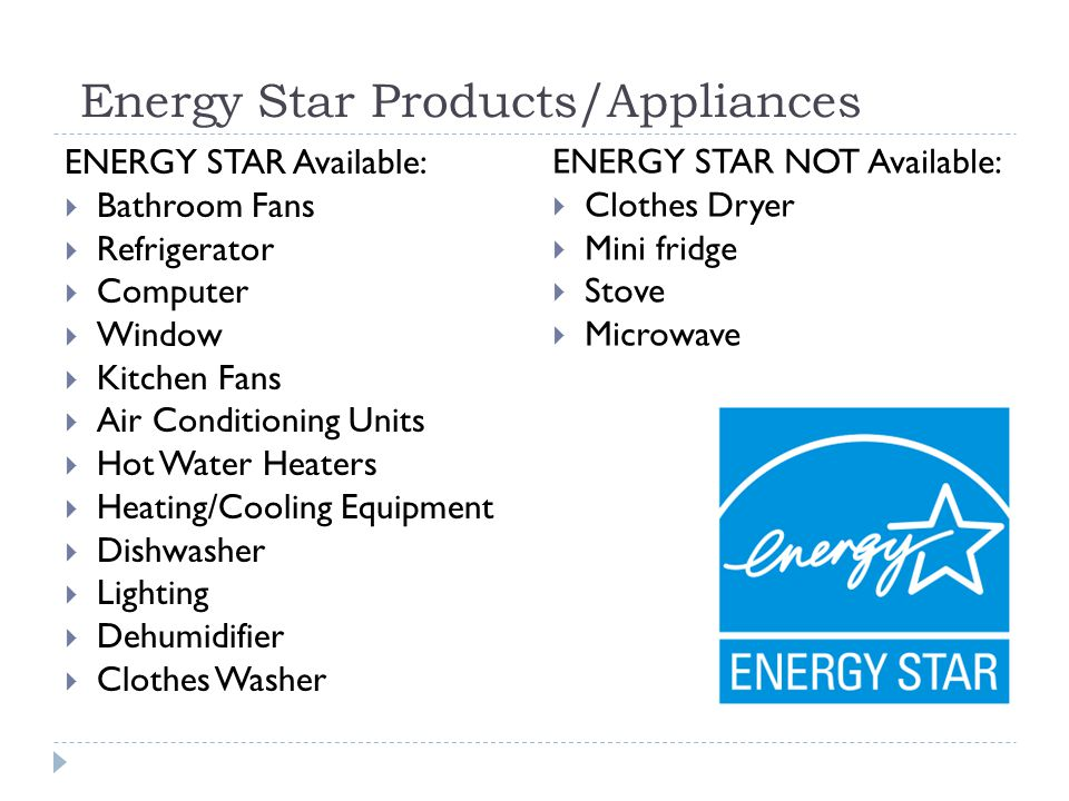 Energy Star Products/Appliances ENERGY STAR Available: Bathroom Fans Refrigerator Computer Window Kitchen Fans Air Conditioning Units Hot Water Heaters Heating/Cooling Equipment Dishwasher Lighting Dehumidifier Clothes Washer ENERGY STAR NOT Available: Clothes Dryer Mini fridge Stove Microwave