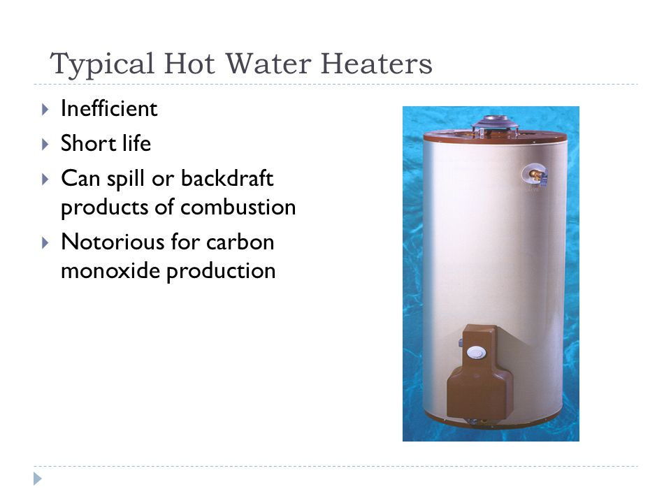 Typical Hot Water Heaters Inefficient Short life Can spill or backdraft products of combustion Notorious for carbon monoxide production