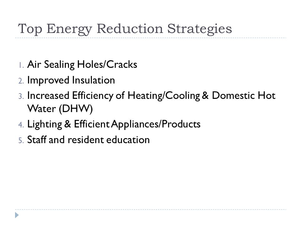 1. Air Sealing Holes/Cracks 2. Improved Insulation 3. Increased Efficiency of Heating/Cooling & Domestic Hot Water (DHW) 4. Lighting & Efficient Appli