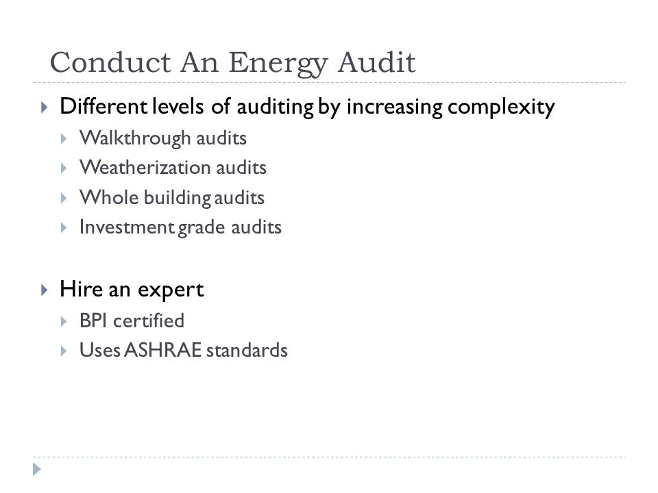 Conduct An Energy Audit Different levels of auditing by increasing complexity Walkthrough audits Weatherization audits Whole building audits Investment grade audits Hire an expert BPI certified Uses ASHRAE standards