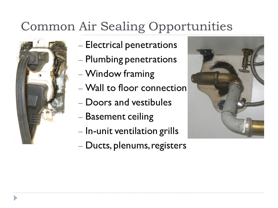 Common Air Sealing Opportunities – Electrical penetrations – Plumbing penetrations – Window framing – Wall to floor connection – Doors and vestibules – Basement ceiling – In-unit ventilation grills – Ducts, plenums, registers