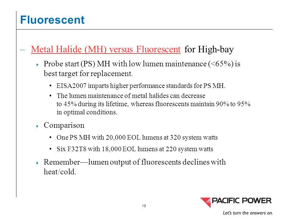 18 Fluorescent –Metal Halide (MH) versus Fluorescent for High-bayMetal Halide (MH) versus Fluorescent Probe start (PS) MH with low lumen maintenance (