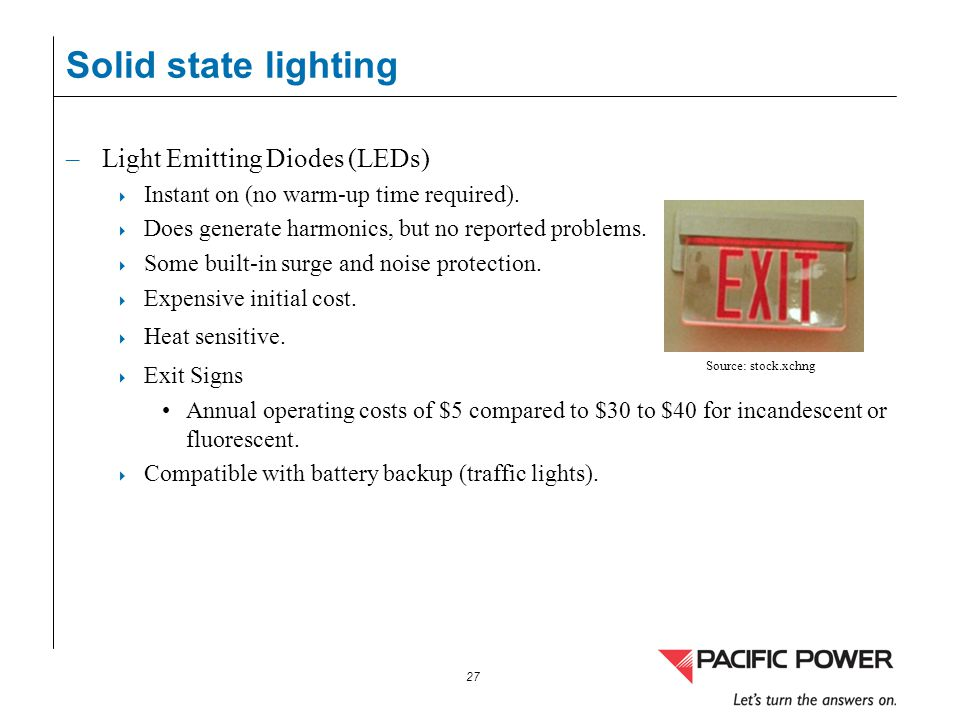 27 Solid state lighting –Light Emitting Diodes (LEDs) Instant on (no warm-up time required). Does generate harmonics, but no reported problems. Some b