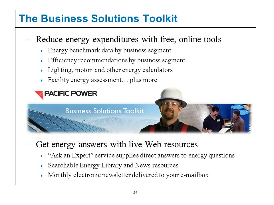 34 The Business Solutions Toolkit –Reduce energy expenditures with free, online tools Energy benchmark data by business segment Efficiency recommendat