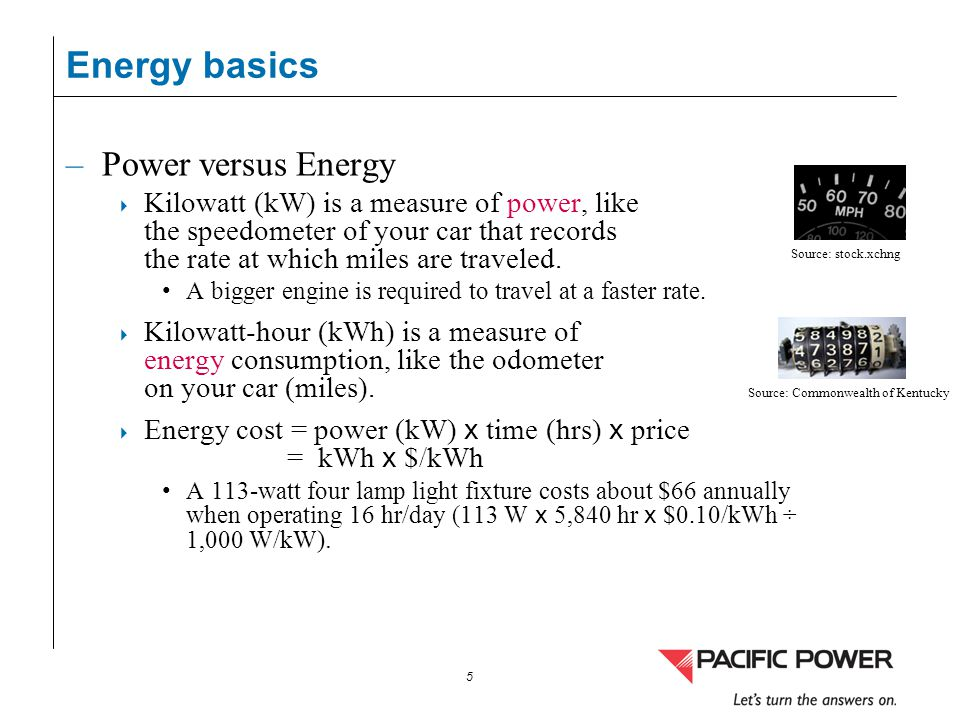 5 –Power versus Energy Kilowatt (kW) is a measure of power, like the speedometer of your car that records the rate at which miles are traveled. A bigg