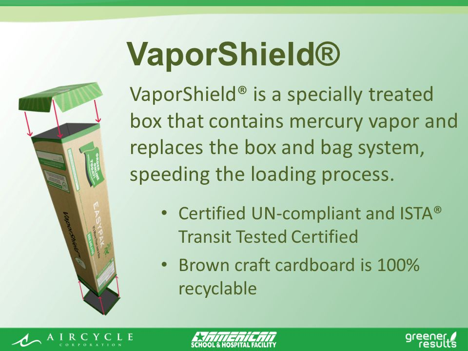 Certified UN-compliant and ISTA® Transit Tested Certified Brown craft cardboard is 100% recyclable VaporShield® is a specially treated box that contains mercury vapor and replaces the box and bag system, speeding the loading process.