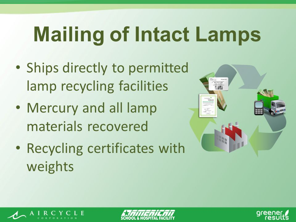 Ships directly to permitted lamp recycling facilities Mercury and all lamp materials recovered Recycling certificates with weights Mailing of Intact Lamps