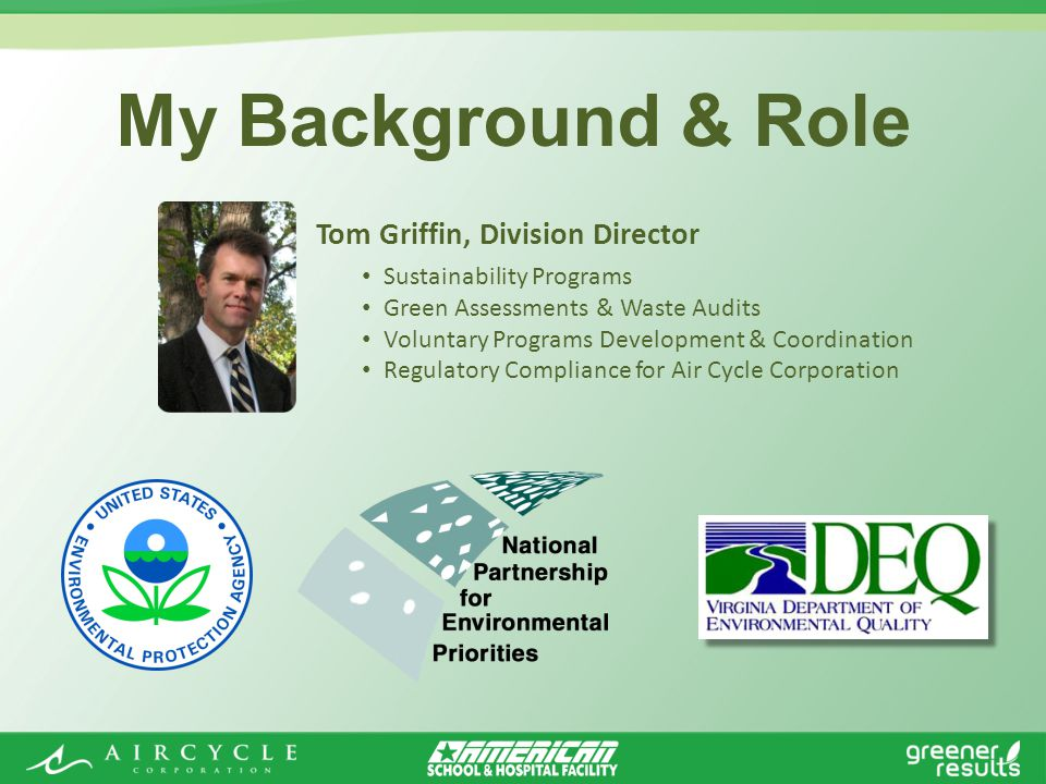 My Background & Role Tom Griffin, Division Director Sustainability Programs Green Assessments & Waste Audits Voluntary Programs Development & Coordination Regulatory Compliance for Air Cycle Corporation