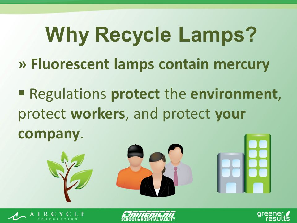» Fluorescent lamps contain mercury Regulations protect the environment, protect workers, and protect your company.