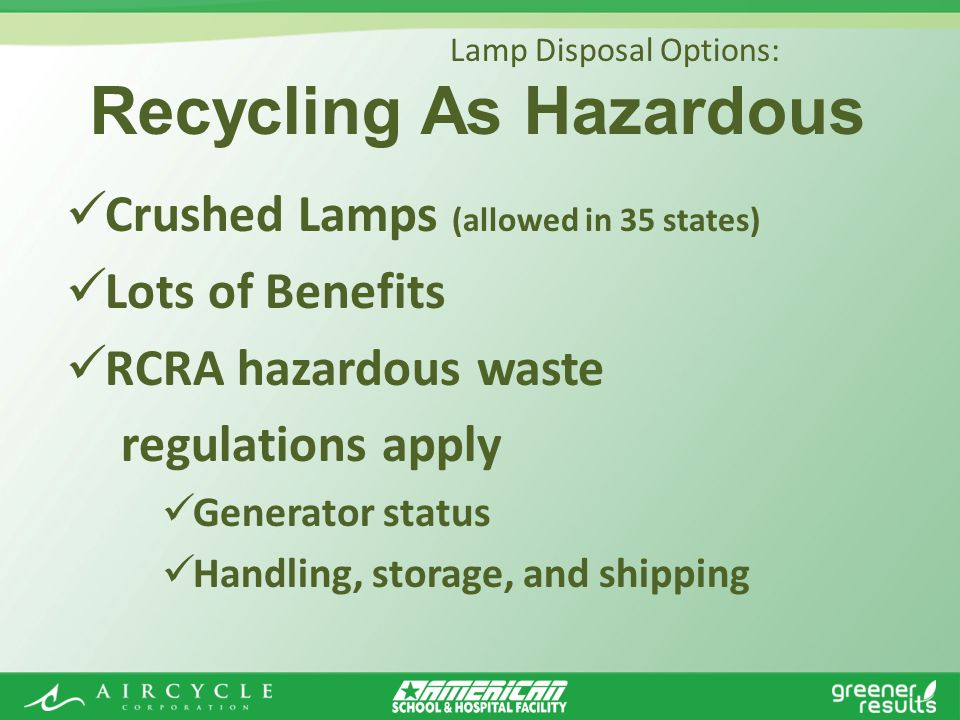 Crushed Lamps (allowed in 35 states) Lots of Benefits RCRA hazardous waste regulations apply Generator status Handling, storage, and shipping Lamp Disposal Options: Recycling As Hazardous
