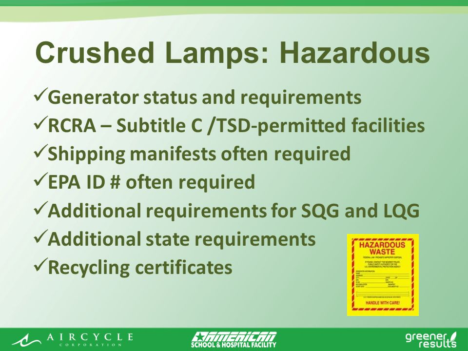 Generator status and requirements RCRA – Subtitle C /TSD-permitted facilities Shipping manifests often required EPA ID # often required Additional requirements for SQG and LQG Additional state requirements Recycling certificates Crushed Lamps: Hazardous