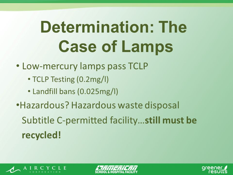 Determination: The Case of Lamps Low-mercury lamps pass TCLP TCLP Testing (0.2mg/l) Landfill bans (0.025mg/l) Hazardous.