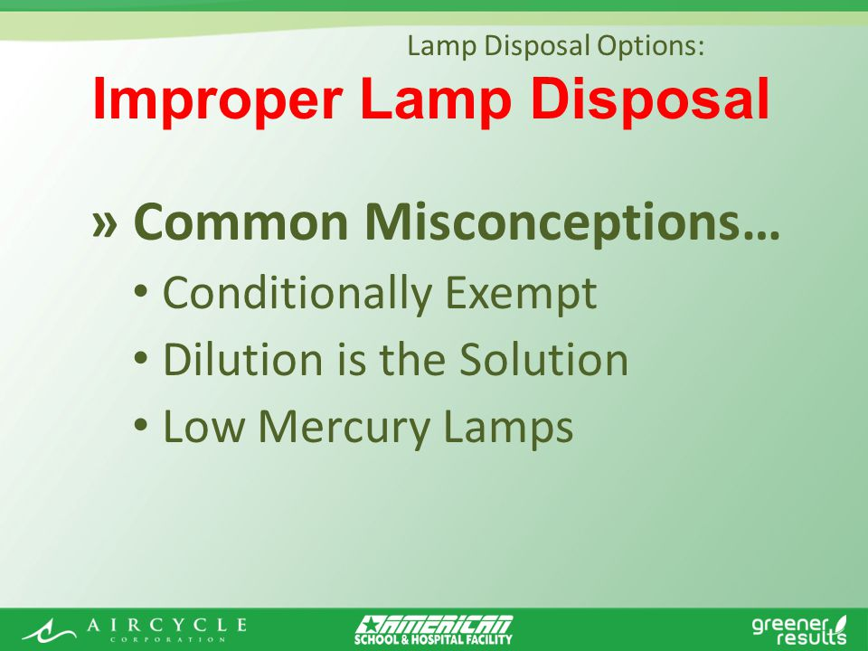 » Common Misconceptions… Conditionally Exempt Dilution is the Solution Low Mercury Lamps Lamp Disposal Options: Improper Lamp Disposal