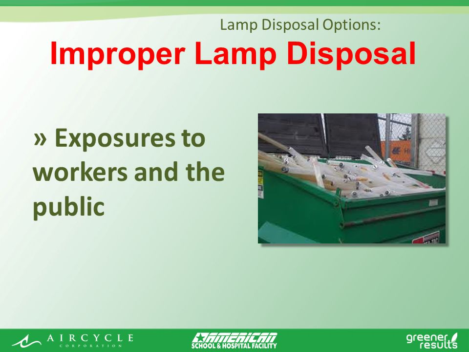 » Exposures to workers and the public Lamp Disposal Options: Improper Lamp Disposal