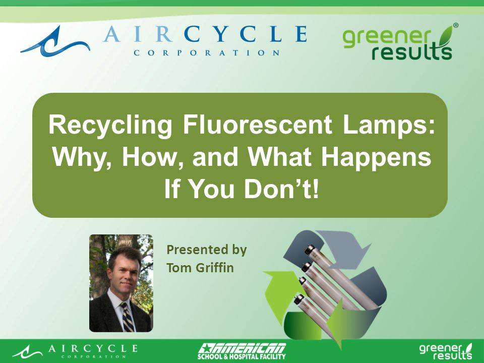 Presented by Tom Griffin Recycling Fluorescent Lamps: Why, How, and What Happens If You Dont!