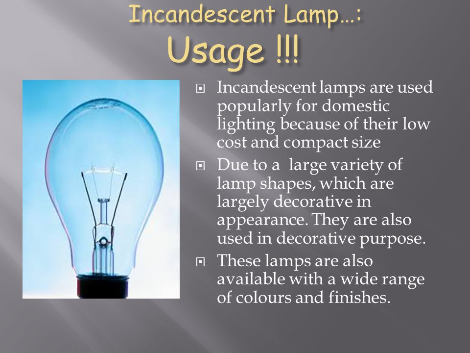 Incandescent Lamp…: Usage !!! Incandescent Lamp…: Usage !!! Incandescent lamps are used popularly for domestic lighting because of their low cost and
