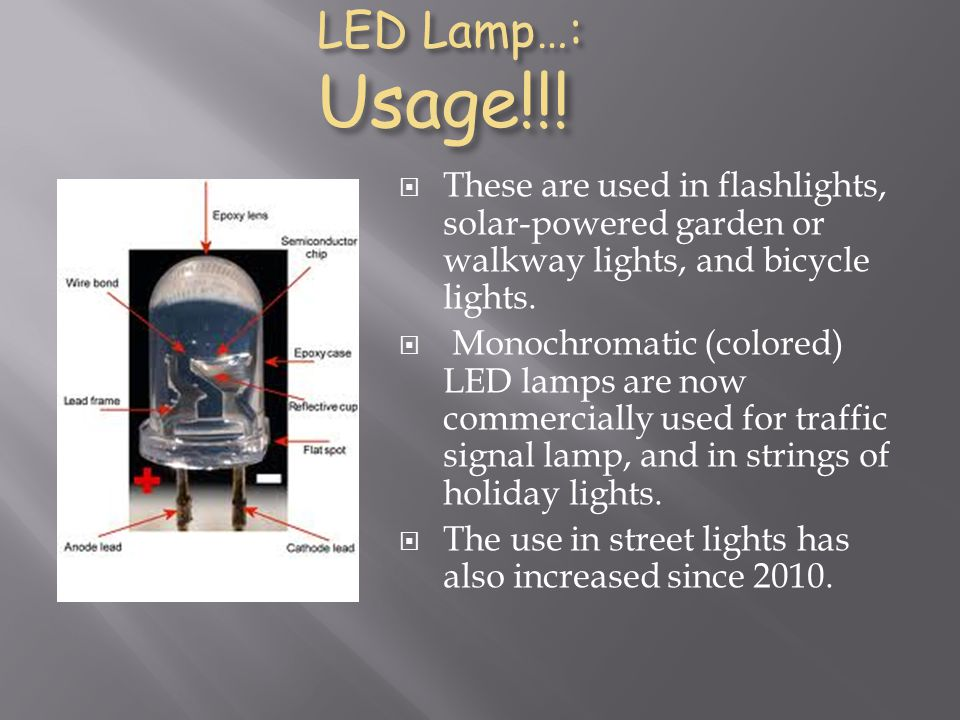 LED Lamp…: Usage!!! LED Lamp…: Usage!!! These are used in flashlights, solar-powered garden or walkway lights, and bicycle lights. Monochromatic (colo