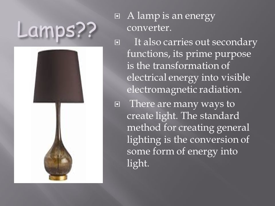 Lamps?? A lamp is an energy converter. It also carries out secondary functions, its prime purpose is the transformation of electrical energy into visi