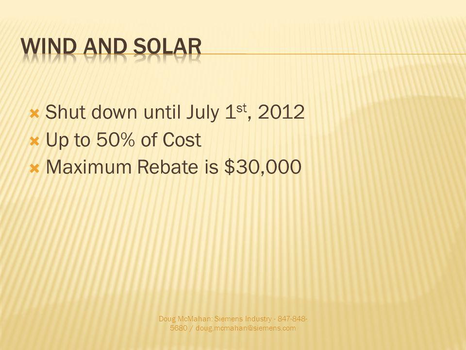 Shut down until July 1 st, 2012 Up to 50% of Cost Maximum Rebate is $30,000 Doug McMahan: Siemens Industry - 847-848- 5680 / doug.mcmahan@siemens.com